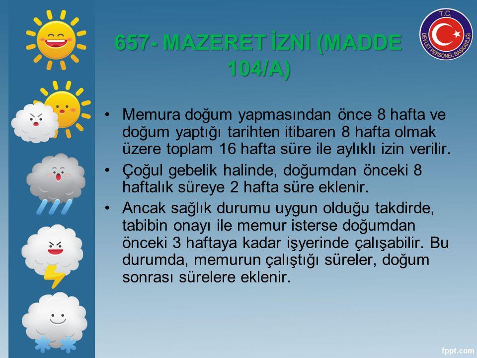 657- MAZERET İZNİ (MADDE 104/A) Memura doğum yapmasından önce 8 hafta ve doğum yaptığı tarihten itibaren 8 hafta olmak üzere toplam 16 hafta süre ile aylıklı izin verilir.