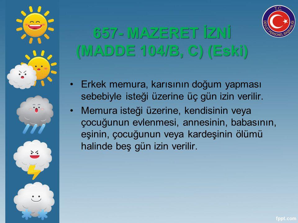 657- MAZERET İZNİ (MADDE 104/B, C) (Eski) Erkek memura, karısının doğum yapması sebebiyle isteği üzerine üç gün izin verilir.