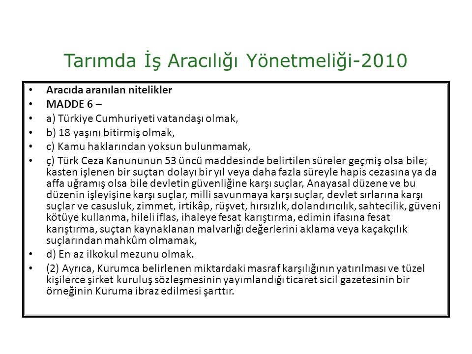 Tarımda İş Aracılığı Yönetmeliği-2010 Aracıda aranılan nitelikler MADDE 6 – a) Türkiye Cumhuriyeti vatandaşı olmak, b) 18 yaşını bitirmiş olmak, c) Kamu haklarından yoksun bulunmamak, ç) Türk Ceza Kanununun 53 üncü maddesinde belirtilen süreler geçmiş olsa bile; kasten işlenen bir suçtan dolayı bir yıl veya daha fazla süreyle hapis cezasına ya da affa uğramış olsa bile devletin güvenliğine karşı suçlar, Anayasal düzene ve bu düzenin işleyişine karşı suçlar, milli savunmaya karşı suçlar, devlet sırlarına karşı suçlar ve casusluk, zimmet, irtikâp, rüşvet, hırsızlık, dolandırıcılık, sahtecilik, güveni kötüye kullanma, hileli iflas, ihaleye fesat karıştırma, edimin ifasına fesat karıştırma, suçtan kaynaklanan malvarlığı değerlerini aklama veya kaçakçılık suçlarından mahkûm olmamak, d) En az ilkokul mezunu olmak.