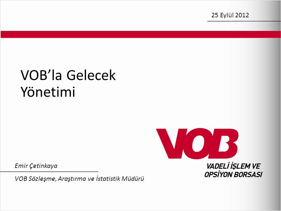VOB'la Gelecek Yönetimi Emir Çetinkaya VOB Sözleşme, Araştırma ve İstatistik Müdürü 25 Eylül 2012