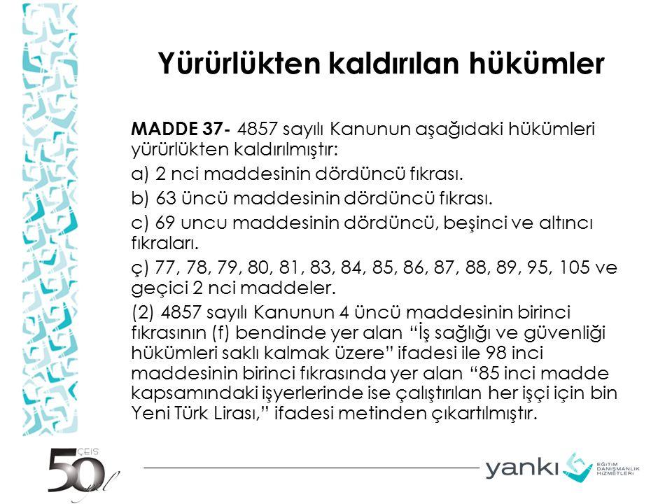 Yürürlükten kaldırılan hükümler MADDE 37- 4857 sayılı Kanunun aşağıdaki hükümleri yürürlükten kaldırılmıştır: a) 2 nci maddesinin dördüncü fıkrası. b)