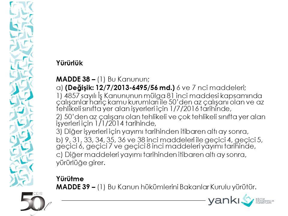 Yürürlük MADDE 38 – (1) Bu Kanunun; a) (Değişik: 12/7/2013-6495/56 md.) 6 ve 7 nci maddeleri; 1) 4857 sayılı İş Kanununun mülga 81 inci maddesi kapsam