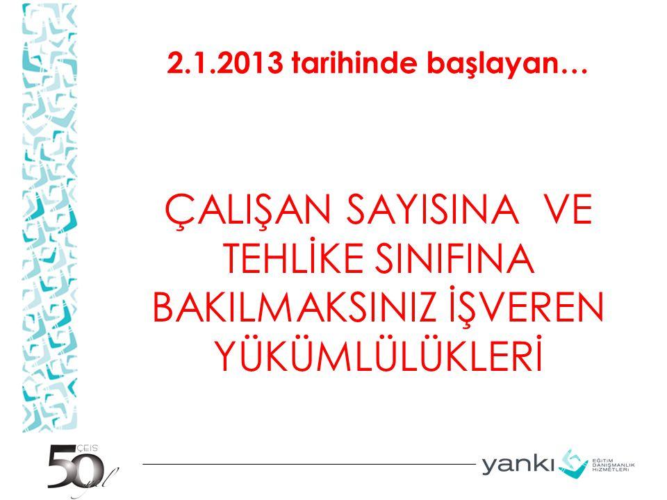2.1.2013 tarihinde başlayan… ÇALIŞAN SAYISINA VE TEHLİKE SINIFINA BAKILMAKSINIZ İŞVEREN YÜKÜMLÜLÜKLERİ