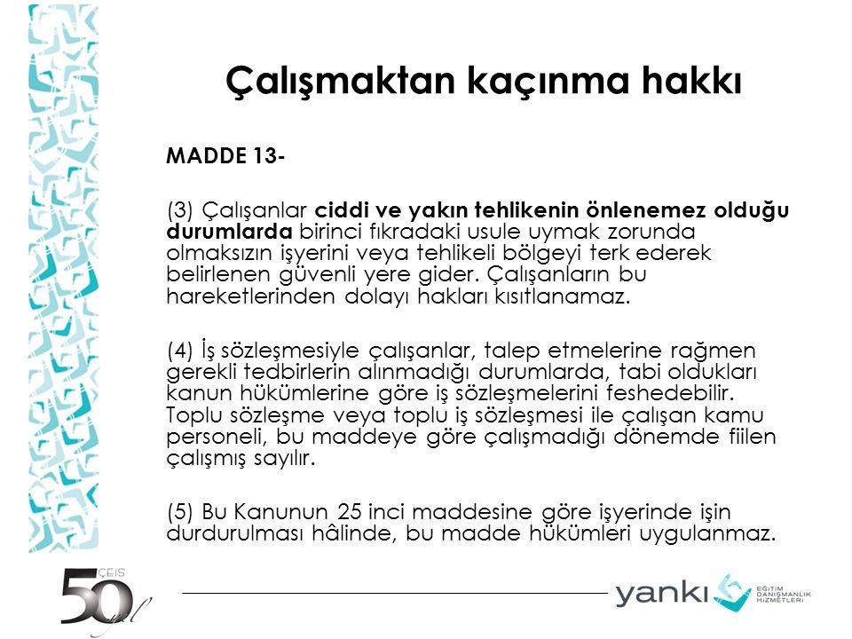 Çalışmaktan kaçınma hakkı MADDE 13- (3) Çalışanlar ciddi ve yakın tehlikenin önlenemez olduğu durumlarda birinci fıkradaki usule uymak zorunda olmaksı