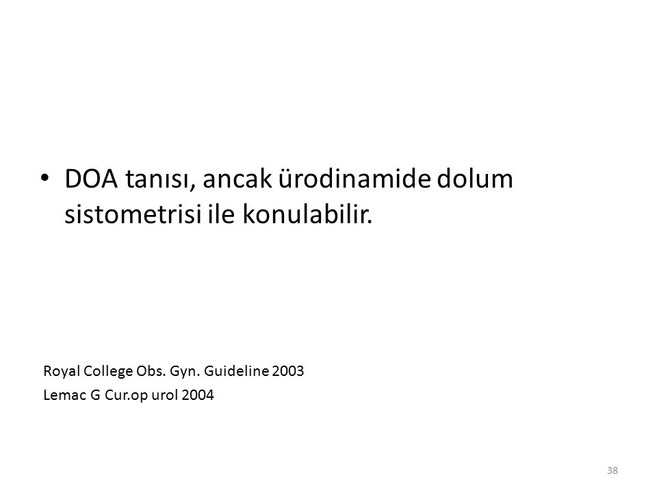 38 DOA tanısı, ancak ürodinamide dolum sistometrisi ile konulabilir. Royal College Obs. Gyn. Guideline 2003 Lemac G Cur.op urol 2004