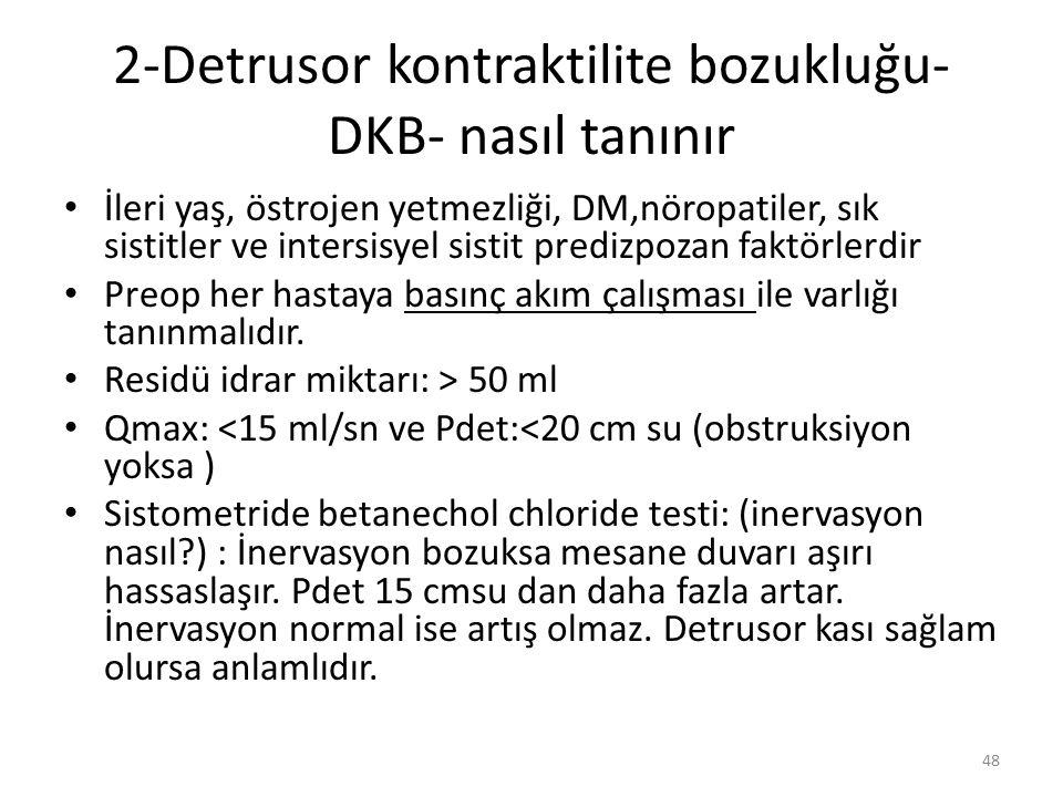 2-Detrusor kontraktilite bozukluğu- DKB- nasıl tanınır İleri yaş, östrojen yetmezliği, DM,nöropatiler, sık sistitler ve intersisyel sistit predizpozan faktörlerdir Preop her hastaya basınç akım çalışması ile varlığı tanınmalıdır.