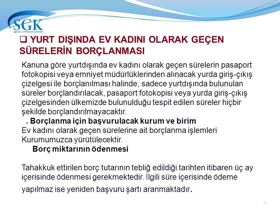 9  YURT DIŞINDA EV KADINI OLARAK GEÇEN SÜRELERİN BORÇLANMASI Borçlanılan süreler ; Türkiye'de borçlanma yapmadan önce hangi sigortalılık haline göre hizmeti varsa o statüde Türkiye'de sigortalılığı bulunmuyorsa 4/b (Bağ- Kur) kapsamında değerlendirilir.