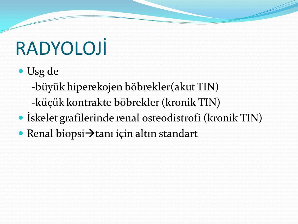 RADYOLOJİ Usg de -büyük hiperekojen böbrekler(akut TIN) -küçük kontrakte böbrekler (kronik TIN) İskelet grafilerinde renal osteodistrofi (kronik TIN)