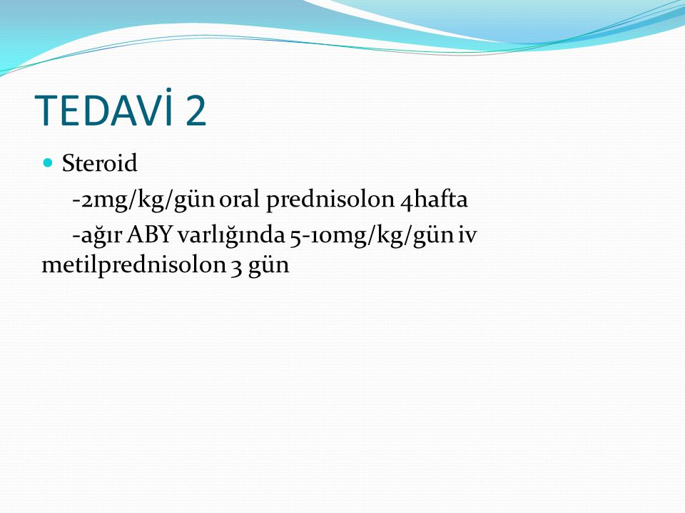 TEDAVİ 2 Steroid -2mg/kg/gün oral prednisolon 4hafta -ağır ABY varlığında 5-10mg/kg/gün iv metilprednisolon 3 gün