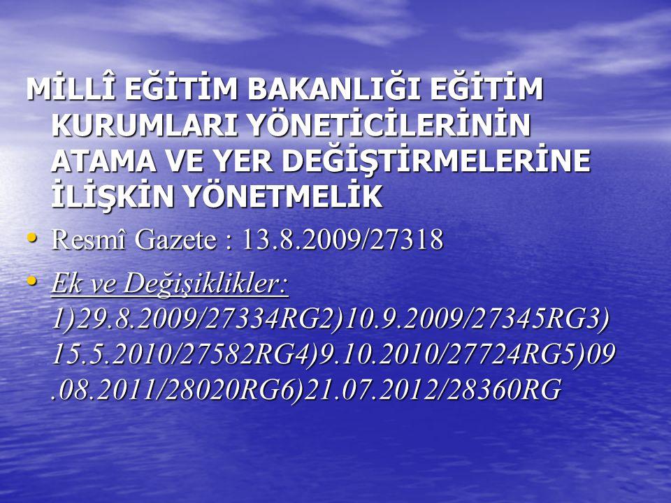 MİLLÎ EĞİTİM BAKANLIĞI EĞİTİM KURUMLARI YÖNETİCİLERİNİN ATAMA VE YER DEĞİŞTİRMELERİNE İLİŞKİN YÖNETMELİK Resmî Gazete : 13.8.2009/27318 Resmî Gazete :