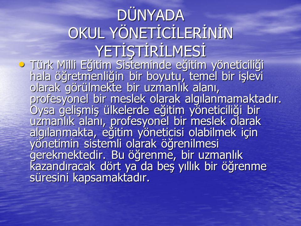 DÜNYADA OKUL YÖNETİCİLERİNİN YETİŞTİRİLMESİ Türk Milli Eğitim Sisteminde eğitim yöneticiliği hala öğretmenliğin bir boyutu, temel bir işlevi olarak gö