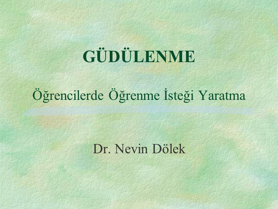GÜDÜLENME Öğrencilerde Öğrenme İsteği Yaratma Dr. Nevin Dölek