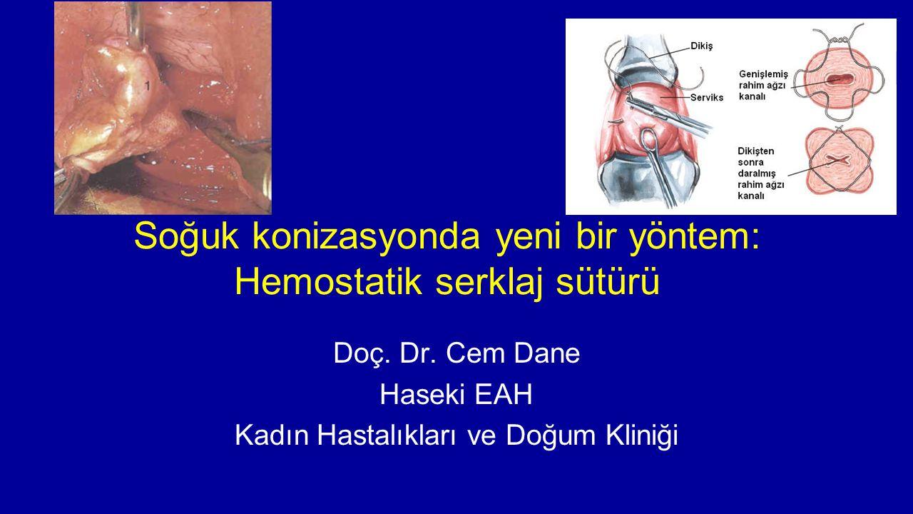 Soğuk konizasyonda yeni bir yöntem: Hemostatik serklaj sütürü Doç. Dr. Cem Dane Haseki EAH Kadın Hastalıkları ve Doğum Kliniği
