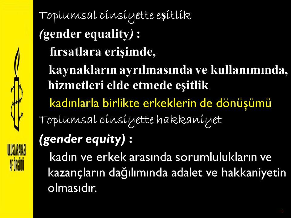 Toplumsal cinsiyette e ş itlik (gender equality) : fırsatlara erişimde, kaynakların ayrılmasında ve kullanımında, hizmetleri elde etmede eşitlik kadın
