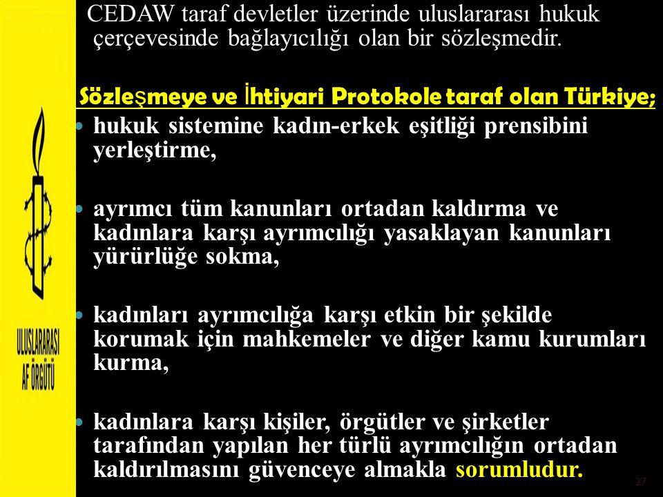 CEDAW taraf devletler üzerinde uluslararası hukuk çerçevesinde bağlayıcılığı olan bir sözleşmedir. Sözle ş meye ve İ htiyari Protokole taraf olan Türk