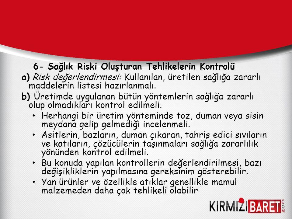 6- Sağlık Riski Oluşturan Tehlikelerin Kontrolü a) Risk değerlendirmesi: Kullanılan, üretilen sağlığa zararlı maddelerin listesi hazırlanmalı. b) Üret