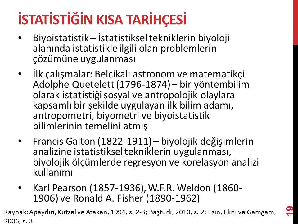 İSTATİSTİĞİN KISA TARİHÇESİ Biyoistatistik – İstatistiksel tekniklerin biyoloji alanında istatistikle ilgili olan problemlerin çözümüne uygulanması İlk çalışmalar: Belçikalı astronom ve matematikçi Adolphe Quetelett (1796-1874) – bir yöntembilim olarak istatistiği sosyal ve antropolojik olaylara kapsamlı bir şekilde uygulayan ilk bilim adamı, antropometri, biyometri ve biyoistatistik bilimlerinin temelini atmış Francis Galton (1822-1911) – biyolojik değişimlerin analizine istatistiksel tekniklerin uygulanması, biyolojik ölçümlerde regresyon ve korelasyon analizi kullanımı Karl Pearson (1857-1936), W.F.R.