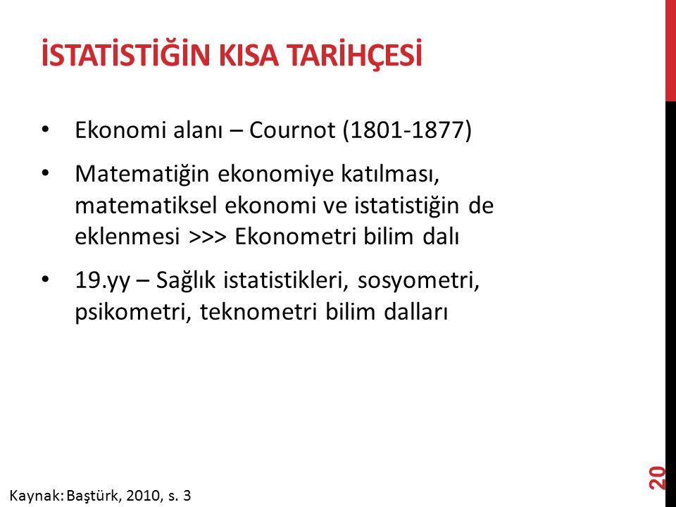 İSTATİSTİĞİN KISA TARİHÇESİ Ekonomi alanı – Cournot (1801-1877) Matematiğin ekonomiye katılması, matematiksel ekonomi ve istatistiğin de eklenmesi >>> Ekonometri bilim dalı 19.yy – Sağlık istatistikleri, sosyometri, psikometri, teknometri bilim dalları Kaynak: Baştürk, 2010, s.