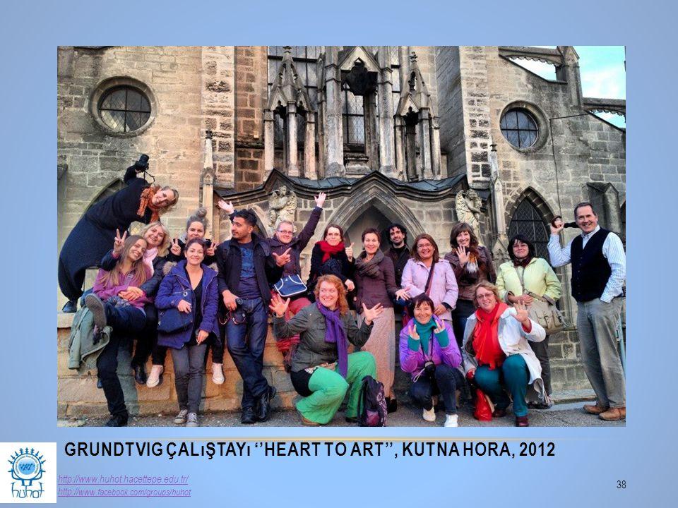 GRUNDTVIG ÇALıŞTAYı ''HEART TO ART'', KUTNA HORA, 2012 38 http://www.huhot.hacettepe.edu.tr/ http:// www.facebook.com/groups/huhot