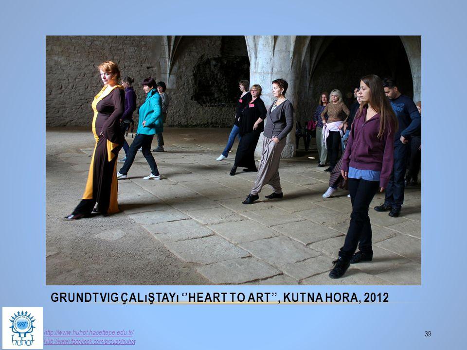 GRUNDTVIG ÇALıŞTAYı ''HEART TO ART'', KUTNA HORA, 2012 39 http://www.huhot.hacettepe.edu.tr/ http:// www.facebook.com/groups/huhot