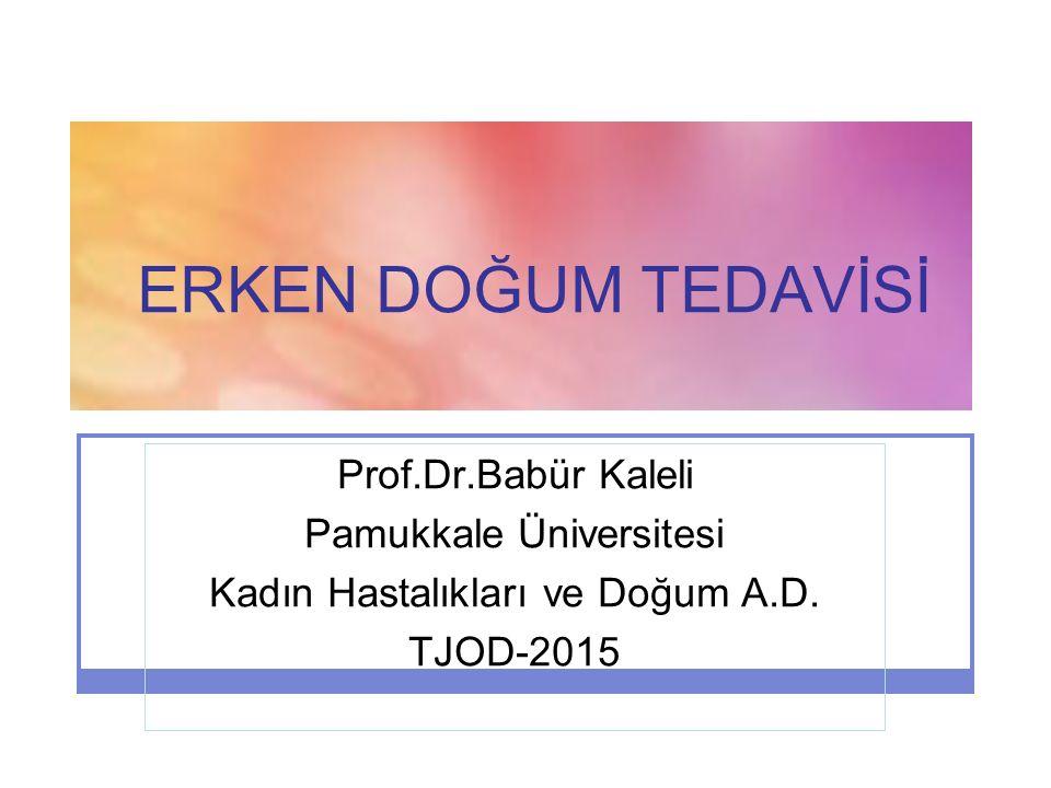 ERKEN DOĞUM TEDAVİSİ Prof.Dr.Babür Kaleli Pamukkale Üniversitesi Kadın Hastalıkları ve Doğum A.D. TJOD-2015