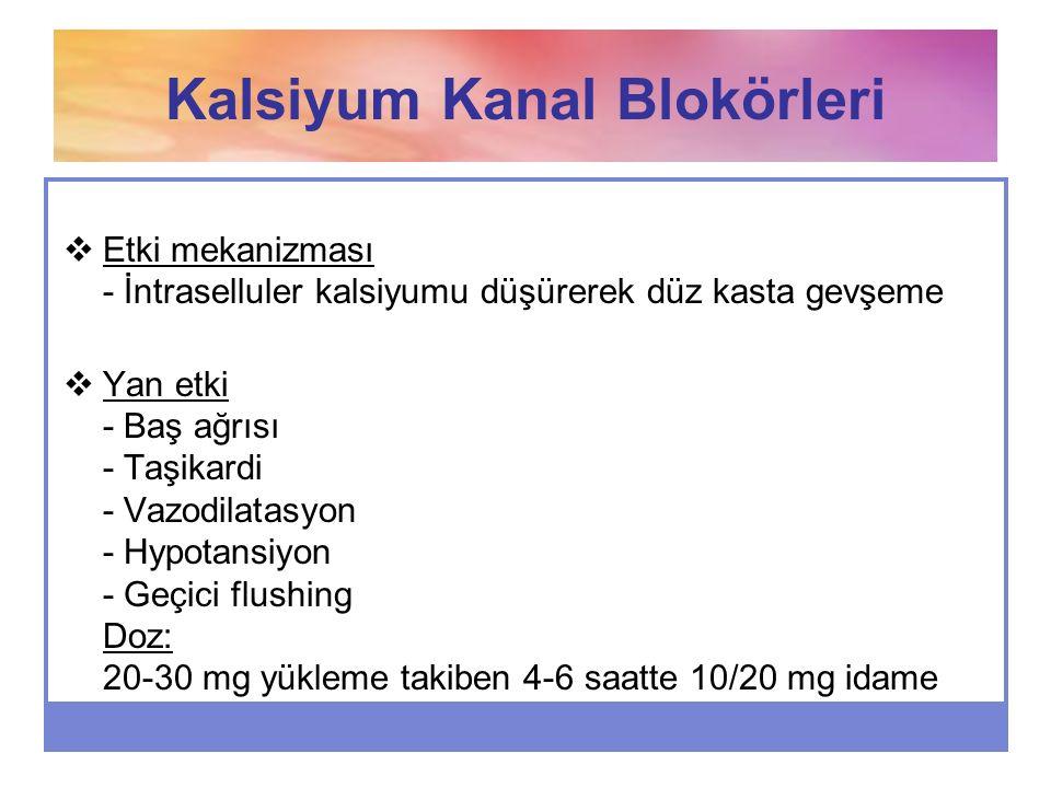 Kalsiyum Kanal Blokörleri  Etki mekanizması - İntraselluler kalsiyumu düşürerek düz kasta gevşeme  Yan etki - Baş ağrısı - Taşikardi - Vazodilatasyo