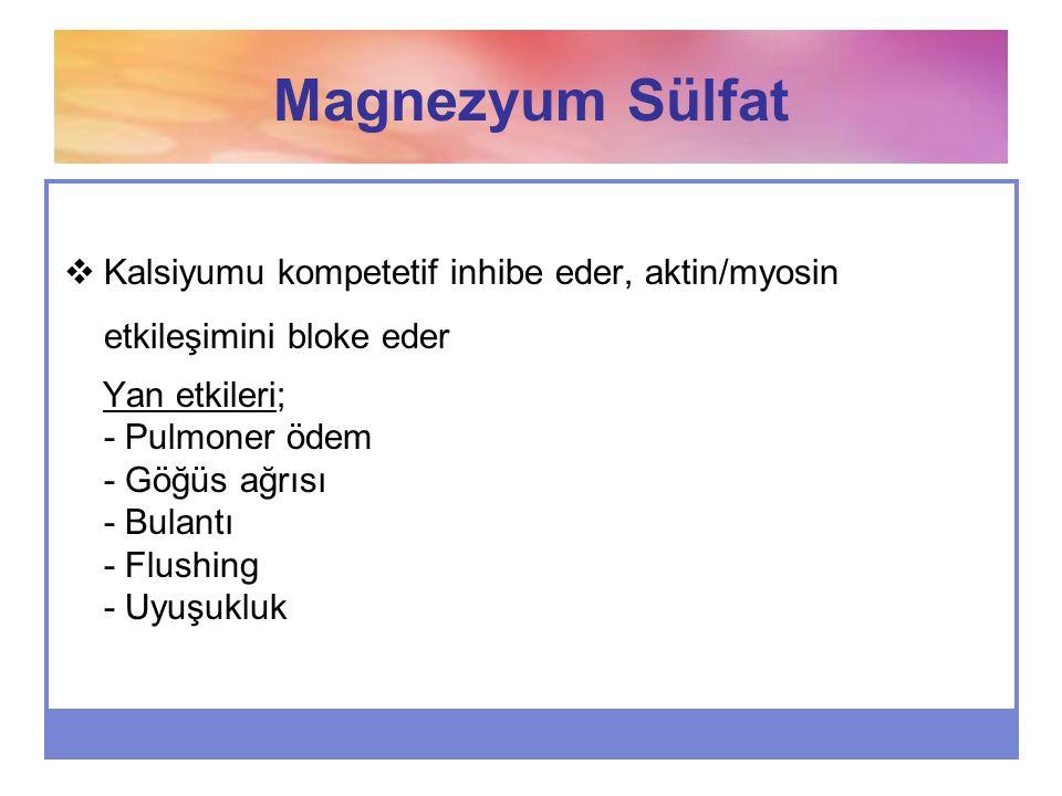 Magnezyum Sülfat  Kalsiyumu kompetetif inhibe eder, aktin/myosin etkileşimini bloke eder Yan etkileri; - Pulmoner ödem - Göğüs ağrısı - Bulantı - Flu