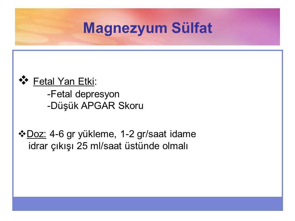 Magnezyum Sülfat  Fetal Yan Etki: -Fetal depresyon -Düşük APGAR Skoru  Doz: 4-6 gr yükleme, 1-2 gr/saat idame idrar çıkışı 25 ml/saat üstünde olmalı