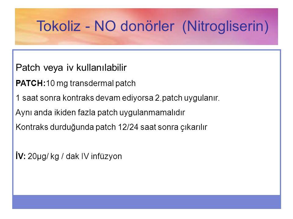 Tokoliz - NO donörler (Nitrogliserin) Patch veya iv kullanılabilir PATCH:10 mg transdermal patch 1 saat sonra kontraks devam ediyorsa 2.patch uygulanı