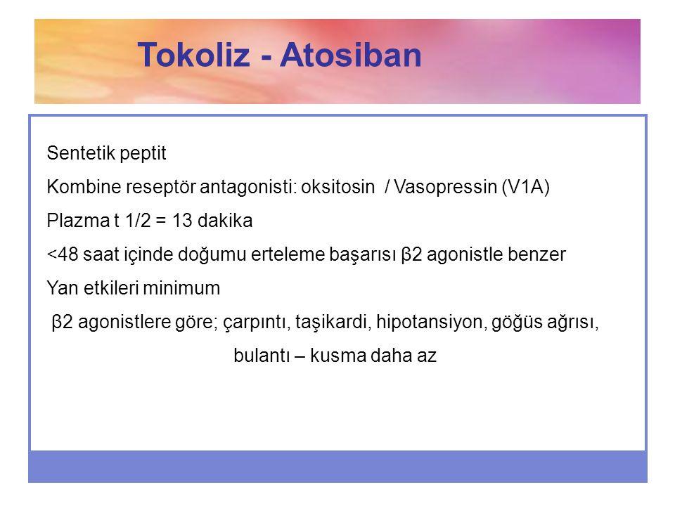 Tokoliz - Atosiban Sentetik peptit Kombine reseptör antagonisti: oksitosin / Vasopressin (V1A) Plazma t 1/2 = 13 dakika <48 saat içinde doğumu ertelem