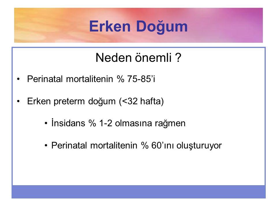 Erken Doğum Neden önemli ? Perinatal mortalitenin % 75-85'i Erken preterm doğum (<32 hafta) İnsidans % 1-2 olmasına rağmen Perinatal mortalitenin % 60