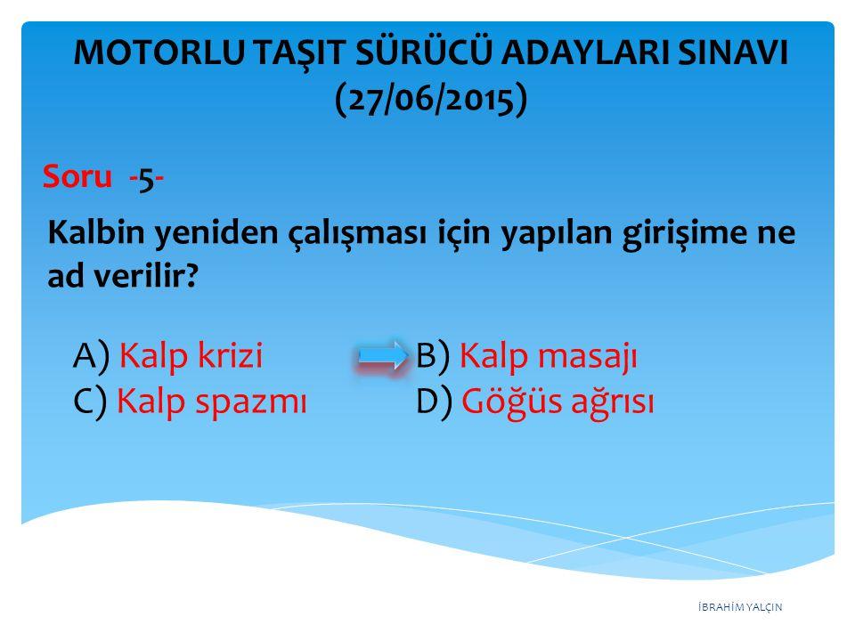 İBRAHİM YALÇIN A) Uygun mesafede mutlaka durması B) Sola dönecekse, durmadan seyrini sürdürmesi C) Sağa dönecekse, durmadan seyrini sürdürmesi D) İleri yönde gidecekse, durmadan seyrini sürdürmesi MOTORLU TAŞIT SÜRÜCÜ ADAYLARI SINAVI (27/06/2015) Şekildeki durumda sürücünün hangisini yapması zorunludur.