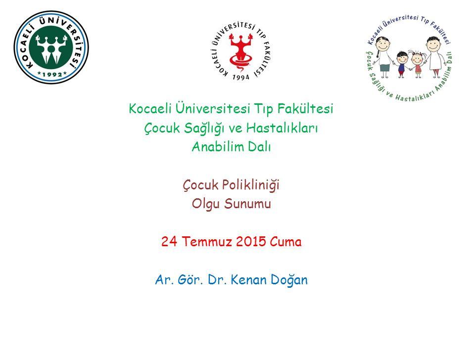 Kocaeli Üniversitesi Tıp Fakültesi Çocuk Sağlığı ve Hastalıkları Anabilim Dalı Çocuk Polikliniği Olgu Sunumu 24 Temmuz 2015 Cuma Ar. Gör. Dr. Kenan Do
