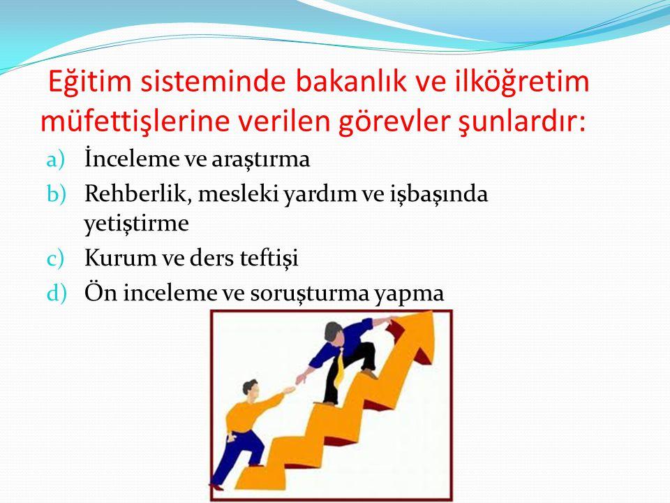 Eğitim sisteminde bakanlık ve ilköğretim müfettişlerine verilen görevler şunlardır: a) İnceleme ve araştırma b) Rehberlik, mesleki yardım ve işbaşında yetiştirme c) Kurum ve ders teftişi d) Ön inceleme ve soruşturma yapma