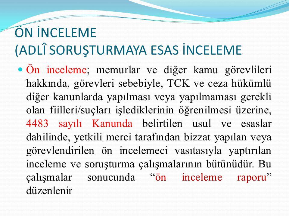 ÖN İNCELEME (ADLÎ SORUŞTURMAYA ESAS İNCELEME Ön inceleme; memurlar ve diğer kamu görevlileri hakkında, görevleri sebebiyle, TCK ve ceza hükümlü diğer kanunlarda yapılması veya yapılmaması gerekli olan fiilleri/suçları işlediklerinin öğrenilmesi üzerine, 4483 sayılı Kanunda belirtilen usul ve esaslar dahilinde, yetkili merci tarafından bizzat yapılan veya görevlendirilen ön incelemeci vasıtasıyla yaptırılan inceleme ve soruşturma çalışmalarının bütünüdür.
