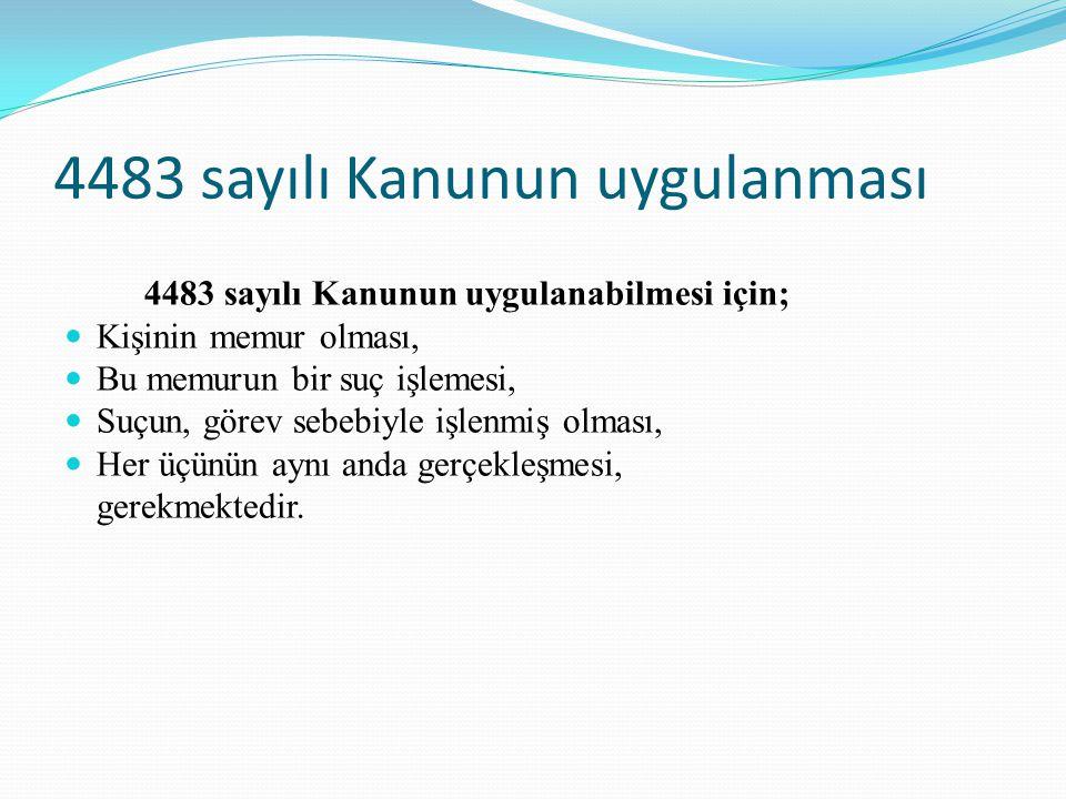 4483 sayılı Kanunun uygulanması 4483 sayılı Kanunun uygulanabilmesi için; Kişinin memur olması, Bu memurun bir suç işlemesi, Suçun, görev sebebiyle işlenmiş olması, Her üçünün aynı anda gerçekleşmesi, gerekmektedir.