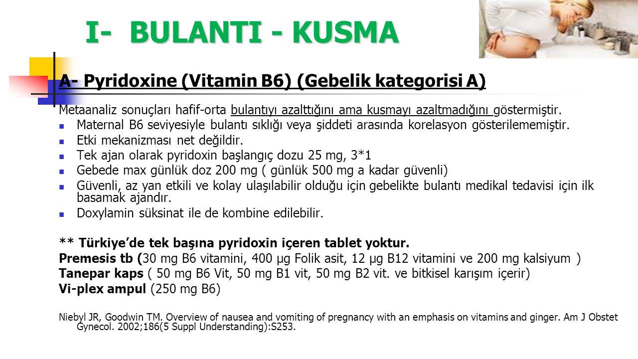 I- BULANTI - KUSMA A- Pyridoxine (Vitamin B6) (Gebelik kategorisi A) Metaanaliz sonuçları hafif-orta bulantıyı azalttığını ama kusmayı azaltmadığını g