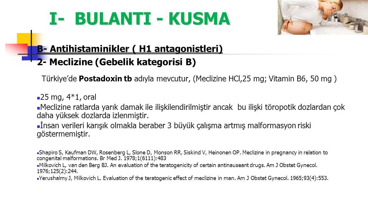 I- BULANTI - KUSMA B- Antihistaminikler ( H1 antagonistleri) 2- Meclizine (Gebelik kategorisi B) Türkiye'de Postadoxin tb adıyla mevcutur, (Meclizine