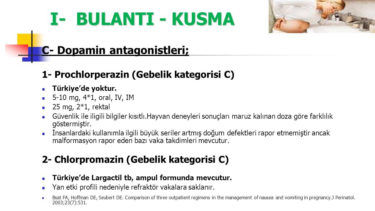 I- BULANTI - KUSMA C- Dopamin antagonistleri; 1- Prochlorperazin (Gebelik kategorisi C) Türkiye'de yoktur. 5-10 mg, 4*1, oral, IV, IM 25 mg, 2*1, rekt