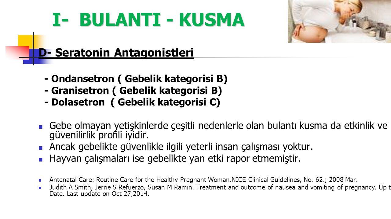 I- BULANTI - KUSMA D- Seratonin Antagonistleri - Ondansetron ( Gebelik kategorisi B) - Granisetron ( Gebelik kategorisi B) - Dolasetron ( Gebelik kate