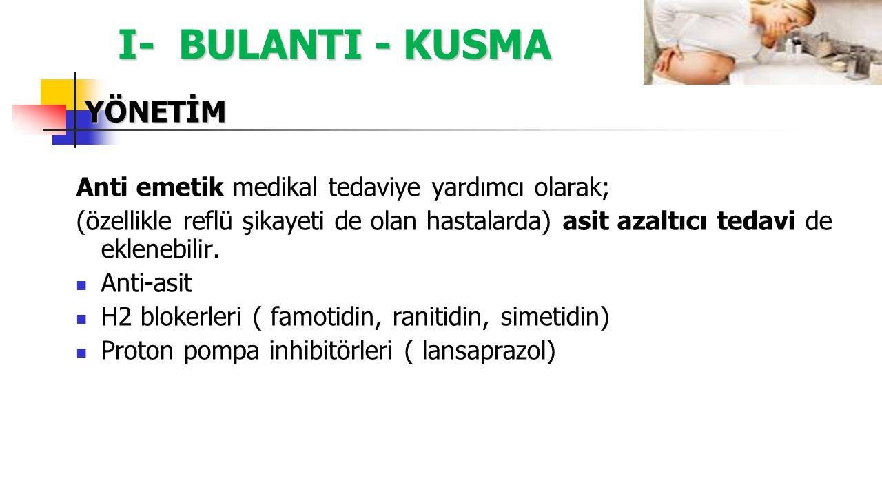 I- BULANTI - KUSMA YÖNETİM Anti emetik medikal tedaviye yardımcı olarak; (özellikle reflü şikayeti de olan hastalarda) asit azaltıcı tedavi de ekleneb