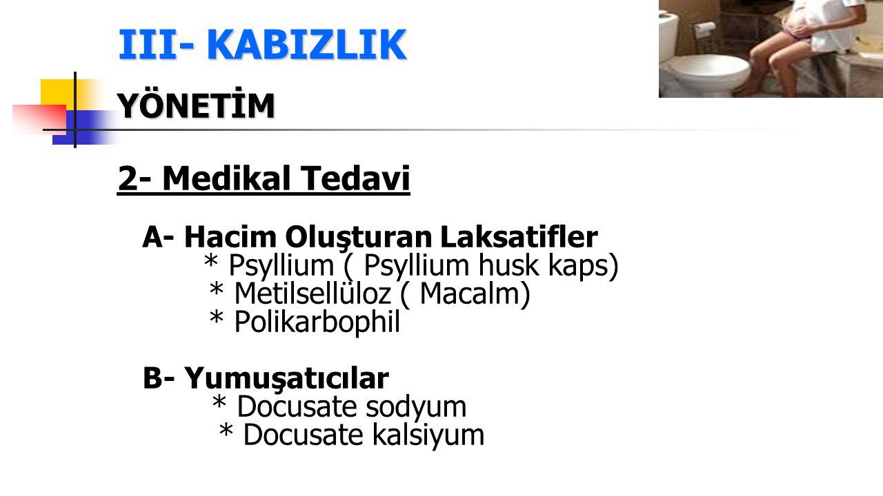 III- KABIZLIK YÖNETİM 2- Medikal Tedavi A- Hacim Oluşturan Laksatifler * Psyllium ( Psyllium husk kaps) * Metilsellüloz ( Macalm) * Polikarbophil B- Y