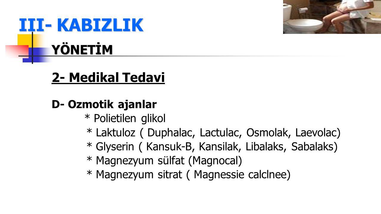 III- KABIZLIK YÖNETİM 2- Medikal Tedavi D- Ozmotik ajanlar * Polietilen glikol * Laktuloz ( Duphalac, Lactulac, Osmolak, Laevolac) * Glyserin ( Kansuk