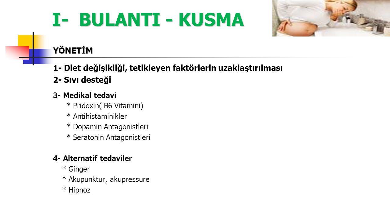 I- BULANTI - KUSMA YÖNETİM 3- Medikal Tedavi; Birinci Basamak Medikal Tedavi A- Pridoxine ( Vitamin B6) B- Antihistaminikler (H1 Antagonistleri) *Doxylamin *Meclizine *Dimenhydrinat *Diphenhydramin İkinci Basamak Medikal Tedavi C- Dopamin Antagonistleri *Fenotiazinler ( promethazine, proklorperazin) *Butyrophenones (droperidol) *Benzamides (metoklopramid) D- Seratonin Antagonistleri *Ondansetron *Granisetron *Dolasetron