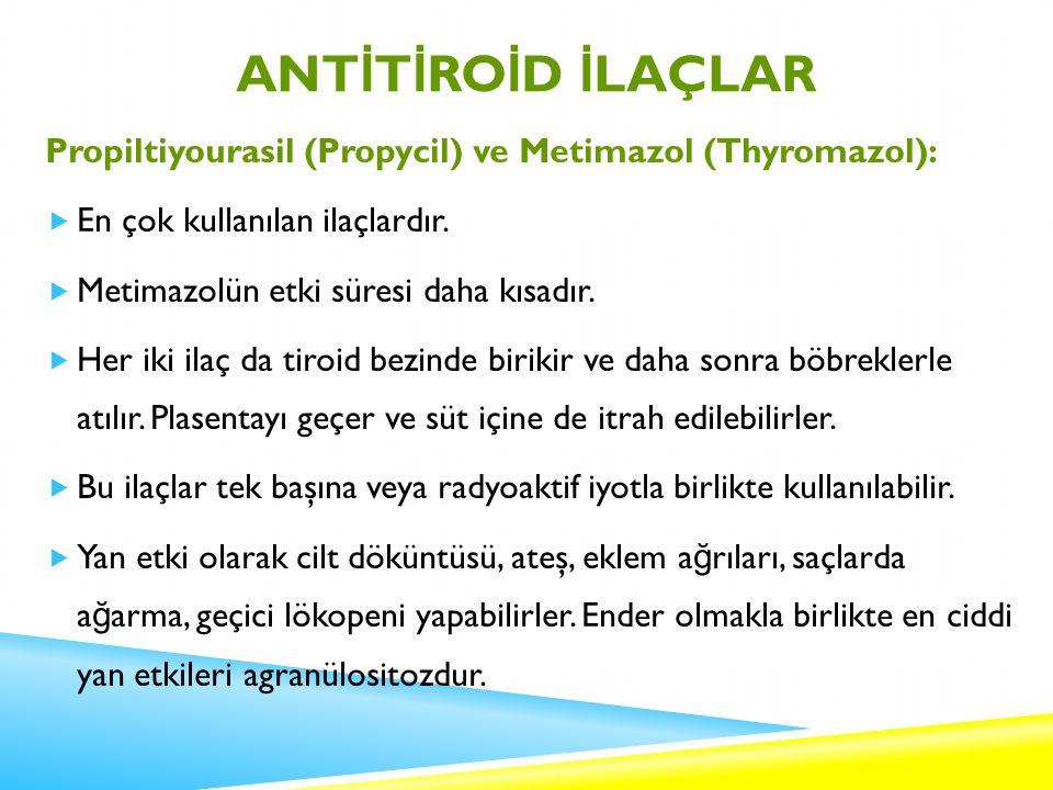 ANT İ T İ RO İ D İ LAÇLAR Propiltiyourasil (Propycil) ve Metimazol (Thyromazol):  En çok kullanılan ilaçlardır.