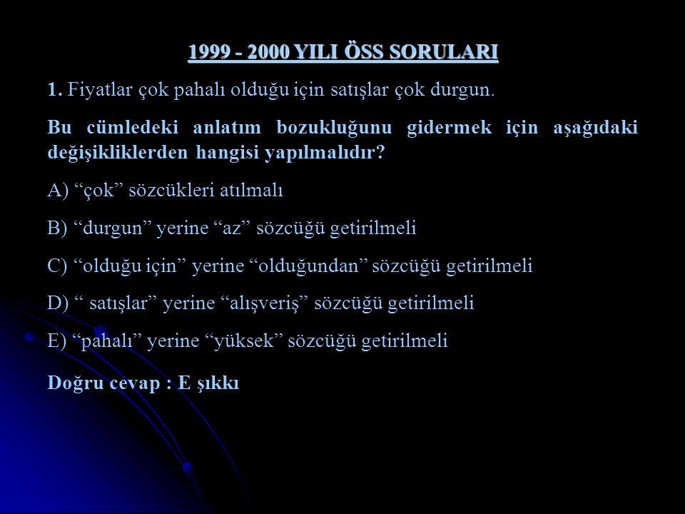 1999 - 2000 YILI ÖSS SORULARI 1. Fiyatlar çok pahalı olduğu için satışlar çok durgun. Bu cümledeki anlatım bozukluğunu gidermek için aşağıdaki değişik