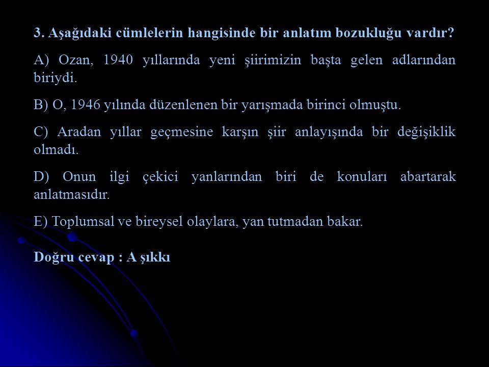 3. Aşağıdaki cümlelerin hangisinde bir anlatım bozukluğu vardır? A) Ozan, 1940 yıllarında yeni şiirimizin başta gelen adlarından biriydi. B) O, 1946 y