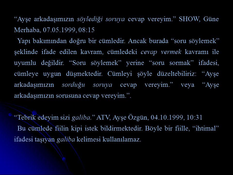 """""""Ayşe arkadaşımızın söylediği soruya cevap vereyim."""" SHOW, Güne Merhaba, 07.05.1999, 08:15 Yapı bakımından doğru bir cümledir. Ancak burada """"soru söyl"""