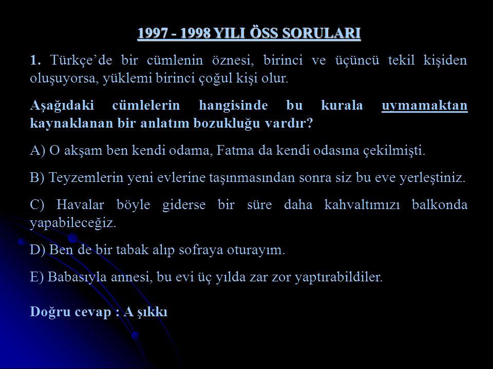 1997 - 1998 YILI ÖSS SORULARI 1. Türkçe'de bir cümlenin öznesi, birinci ve üçüncü tekil kişiden oluşuyorsa, yüklemi birinci çoğul kişi olur. Aşağıdaki