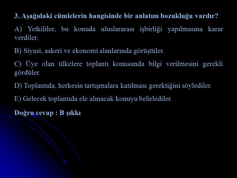 3. Aşağıdaki cümlelerin hangisinde bir anlatım bozukluğu vardır? A) Yetkililer, bu konuda uluslararası işbirliği yapılmasına karar verdiler. B) Siyasi